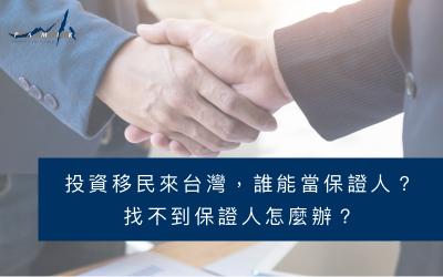 投資移民來台灣,誰能當保證人?找不到保證人怎麼辦?
