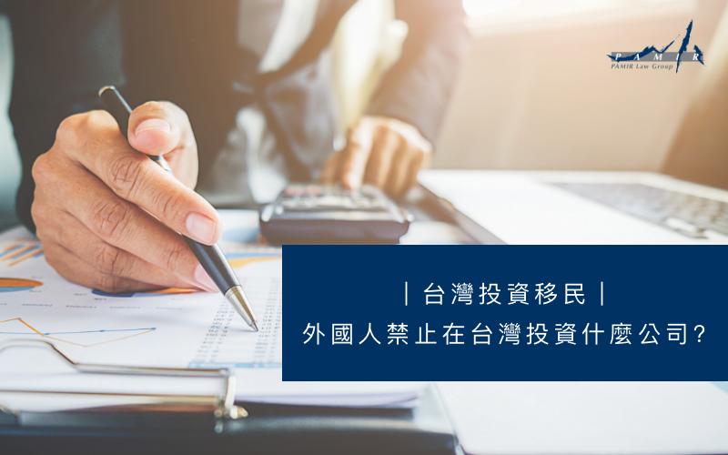 台灣投資移民|外國人禁止在台灣投資什麼產業及公司?