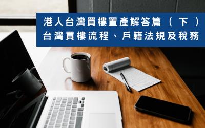 港人台灣買樓置產解答篇  ( 下 ):台灣買樓流程、戶籍法規及稅務